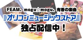 オリコンミュージックストアより、FEAM、mogu☆mogu、有香の楽曲を独占配信!